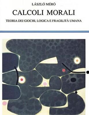 Làszlò Merò: Calcoli Morali - Teoria dei giochi, logica e fragilità umana.