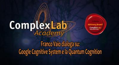 Google Cognitive System e la Quantum Cognition - ComplexLab Academy / Advisory Board: Dialogo di Franco Vaio