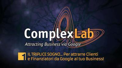 ComplexLab Academy: il TRIPLICE SOGNO …per attrarre Clienti e Finanziatori da Google al tuo Business!
